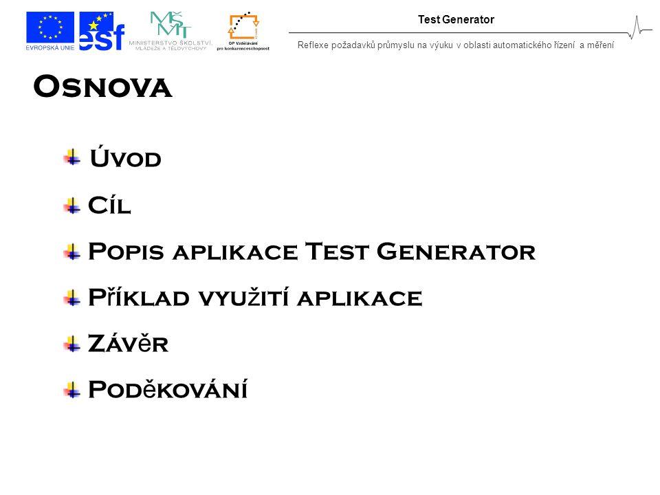 Reflexe požadavků průmyslu na výuku v oblasti automatického řízení a měření Test Generator Osnova Úvod Cíl Popis aplikace Test Generator P ř íklad vyu ž ití aplikace Záv ě r Pod ě kování