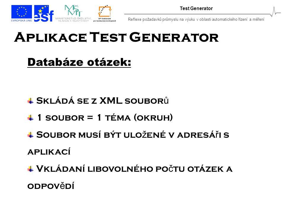 Reflexe požadavků průmyslu na výuku v oblasti automatického řízení a měření Test Generator Aplikace Test Generator Databáze otázek: Skládá se z XML soubor ů 1 soubor = 1 téma (okruh) Soubor musí být ulo ž ené v adresá ř i s aplikací Vkládaní libovolného po č tu otázek a odpov ě dí