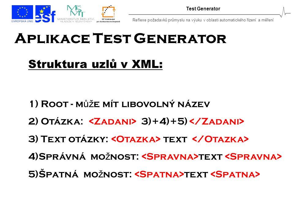 Reflexe požadavků průmyslu na výuku v oblasti automatického řízení a měření Test Generator Aplikace Test Generator Struktura uzlů v XML: 1) Root - m ůž e mít libovolný název 2) Otázka: 3)+4)+5) 3) Text otázky: text 4)Správná mo ž nost: text 5)Špatná mo ž nost: text