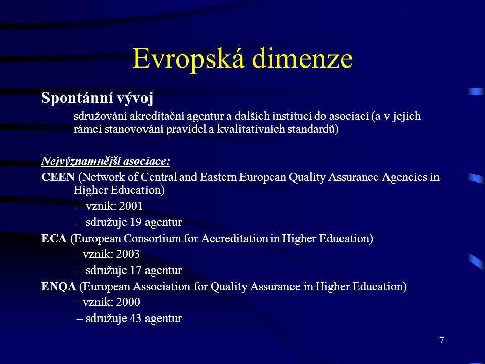 7 Evropská dimenze Spontánní vývoj sdružování akreditační agentur a dalších institucí do asociací (a v jejich rámci stanovování pravidel a kvalitativních standardů) Nejvýznamnější asociace: CEEN (Network of Central and Eastern European Quality Assurance Agencies in Higher Education) – vznik: 2001 – sdružuje 19 agentur ECA (European Consortium for Accreditation in Higher Education) – vznik: 2003 – sdružuje 17 agentur ENQA (European Association for Quality Assurance in Higher Education) – vznik: 2000 – sdružuje 43 agentur