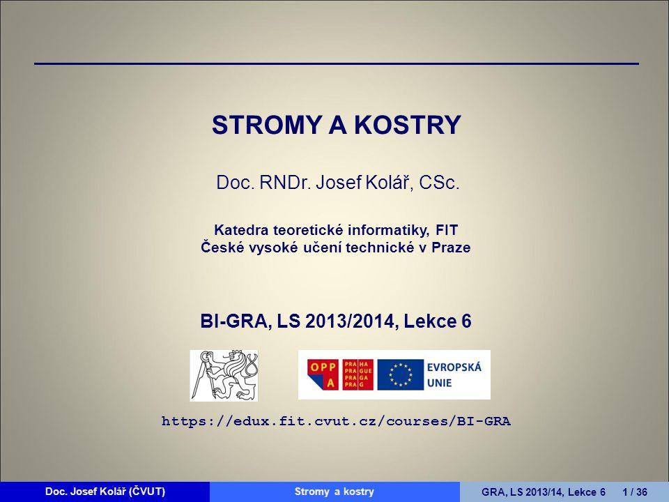 Doc. Josef Kolář (ČVUT)Prohledávání grafůGRA, LS 2010/11, Lekce 4 1 / 15Doc. Josef Kolář (ČVUT)Stromy a kostryGRA, LS 2013/14, Lekce 6 1 / 36 STROMY A
