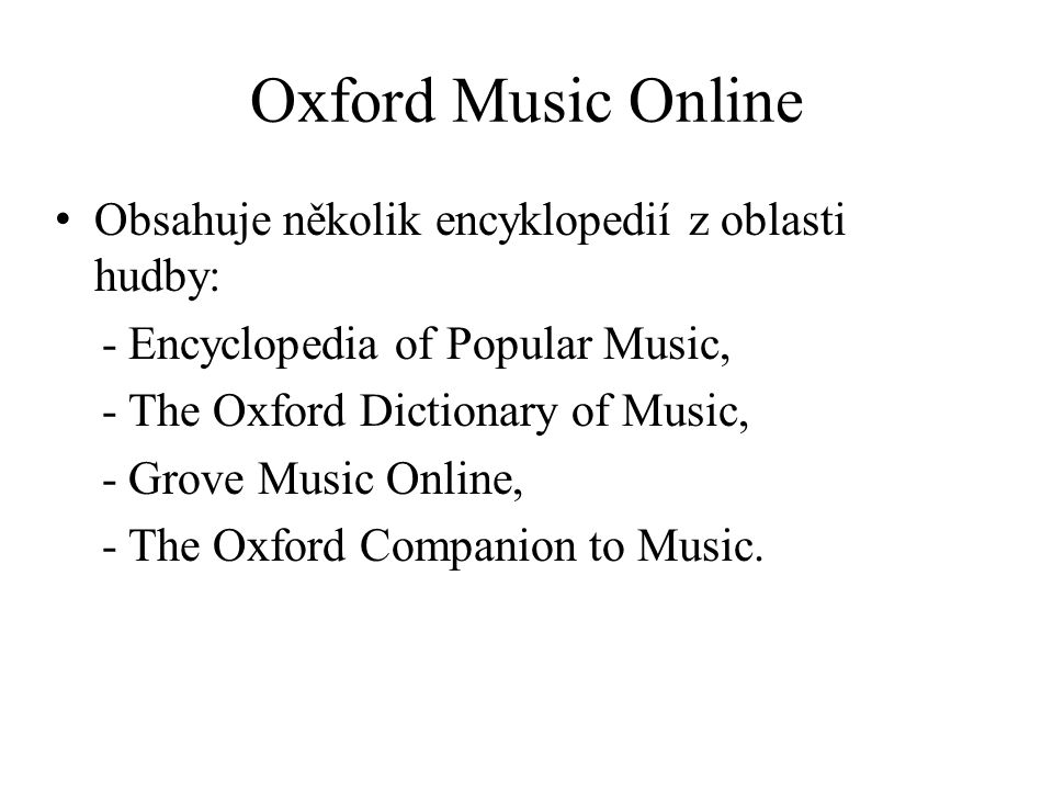 Oxford Music Online Obsahuje několik encyklopedií z oblasti hudby: - Encyclopedia of Popular Music, - The Oxford Dictionary of Music, - Grove Music Online, - The Oxford Companion to Music.