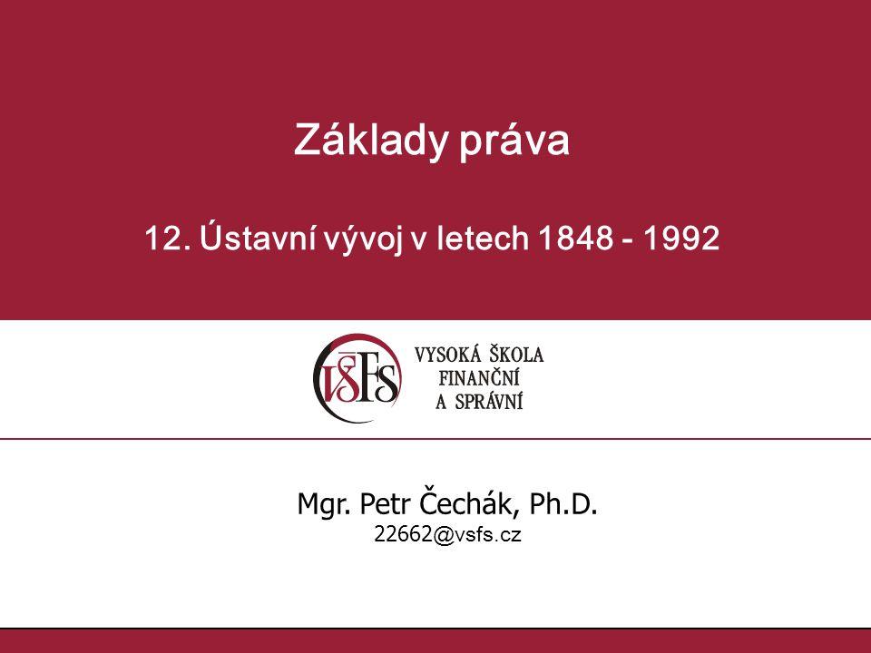 Základy práva 12. Ústavní vývoj v letech 1848 - 1992 Mgr. Petr Čechák, Ph.D. 22662 @vsfs.cz