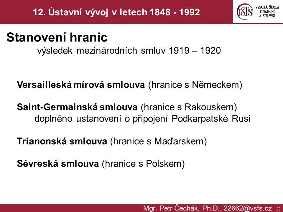Mgr. Petr Čechák, Ph.D., 22662@vsfs.cz :: 12. Ústavní vývoj v letech 1848 - 1992 Stanovení hranic výsledek mezinárodních smluv 1919 – 1920 Versaillesk