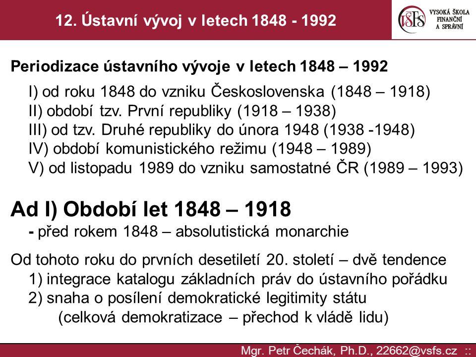 Mgr. Petr Čechák, Ph.D., 22662@vsfs.cz :: 12. Ústavní vývoj v letech 1848 - 1992 Periodizace ústavního vývoje v letech 1848 – 1992 I) od roku 1848 do