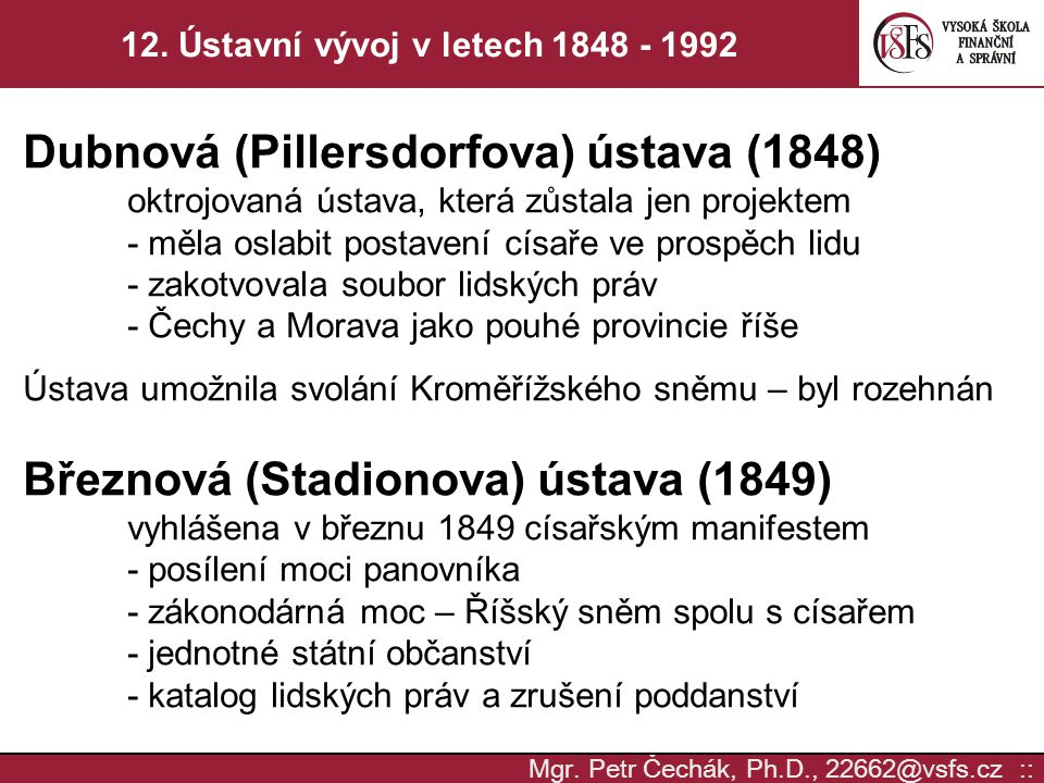 Mgr. Petr Čechák, Ph.D., 22662@vsfs.cz :: 12. Ústavní vývoj v letech 1848 - 1992 Dubnová (Pillersdorfova) ústava (1848) oktrojovaná ústava, která zůst