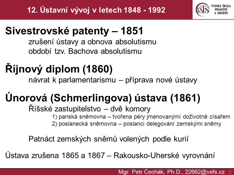 Mgr. Petr Čechák, Ph.D., 22662@vsfs.cz :: 12. Ústavní vývoj v letech 1848 - 1992 Sivestrovské patenty – 1851 zrušení ústavy a obnova absolutismu obdob