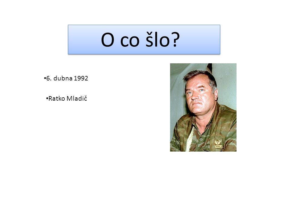 O co šlo? 6. dubna 1992 Ratko Mladič