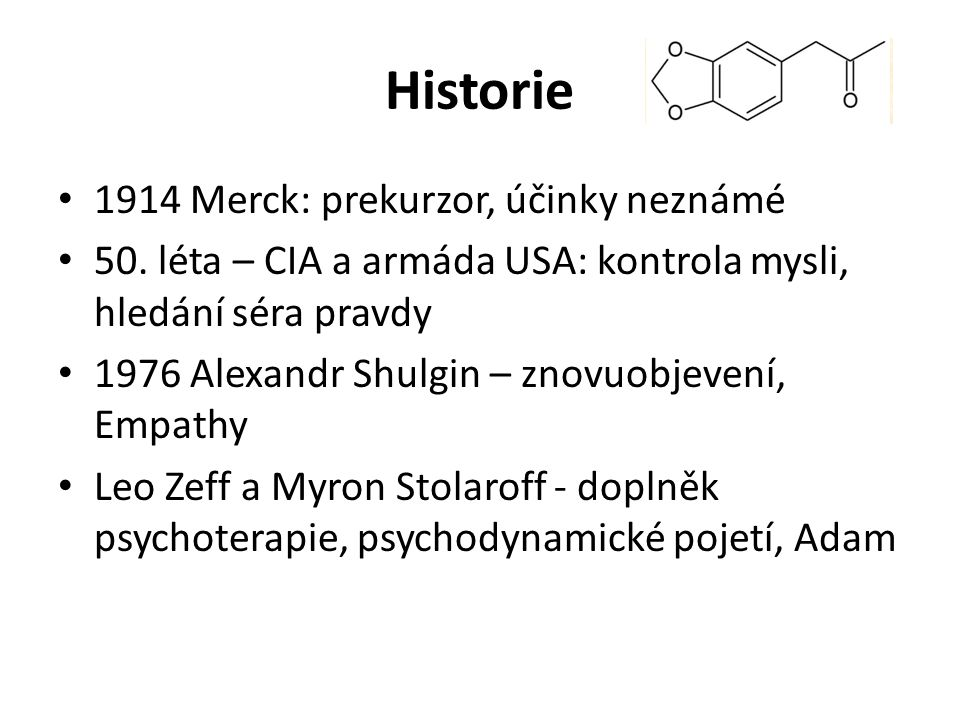 Historie 1914 Merck: prekurzor, účinky neznámé 50. léta – CIA a armáda USA: kontrola mysli, hledání séra pravdy 1976 Alexandr Shulgin – znovuobjevení,