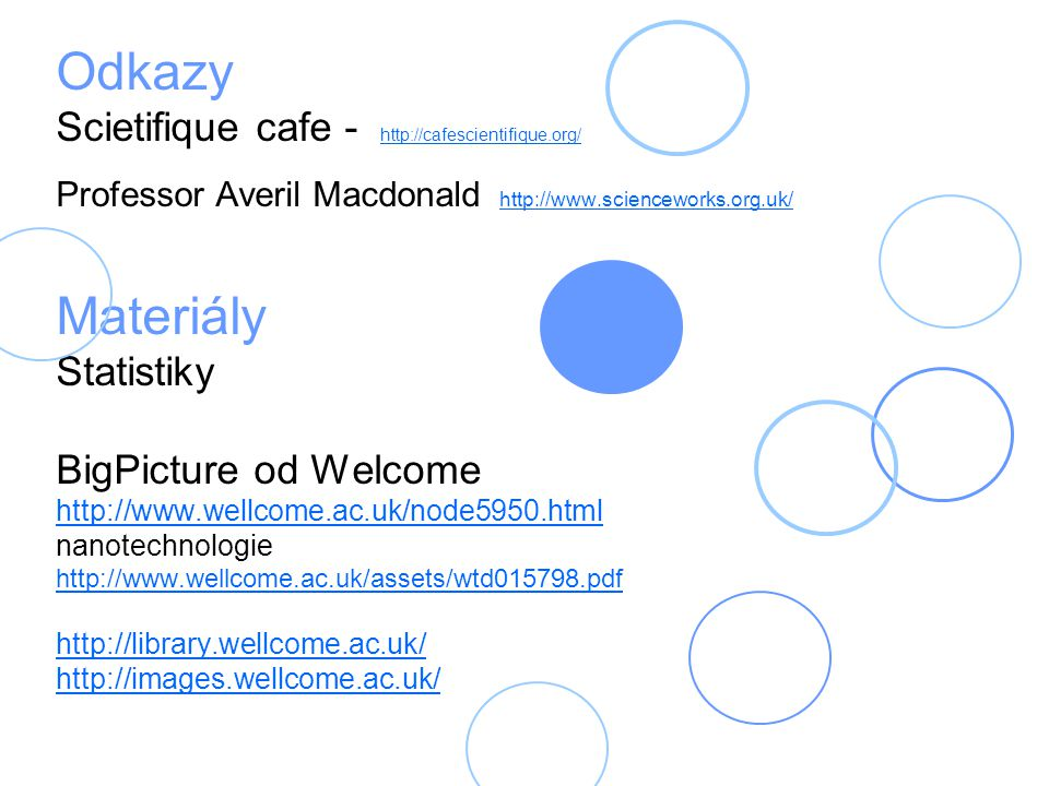 Odkazy Scietifique cafe - http://cafescientifique.org/ Professor Averil Macdonald http://www.scienceworks.org.uk/ Materiály Statistiky BigPicture od WelcomeTrust http://www.wellcome.ac.uk/node5950.html nanotechnologie http://www.wellcome.ac.uk/assets/wtd015798.pdf http://library.wellcome.ac.uk/ http://images.wellcome.ac.uk/ http://cafescientifique.org/ http://www.scienceworks.org.uk/ http://www.wellcome.ac.uk/node5950.html http://www.wellcome.ac.uk/assets/wtd015798.pdf http://library.wellcome.ac.uk/ http://images.wellcome.ac.uk/