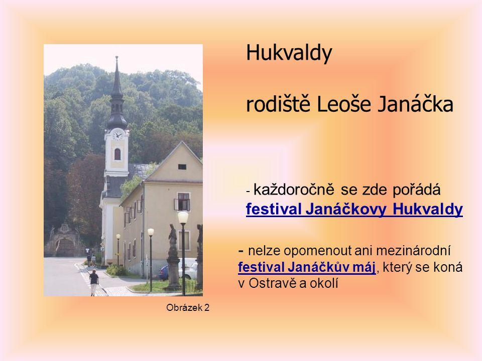 Hukvaldy rodiště Leoše Janáčka - každoročně se zde pořádá festival Janáčkovy Hukvaldy - nelze opomenout ani mezinárodní festival Janáčkův májfestival Janáčkův máj, který se koná v Ostravě a okolí Obrázek 2
