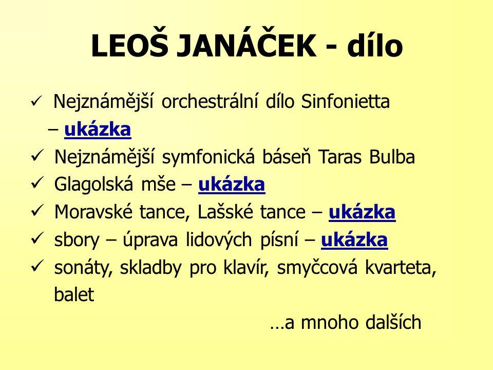 LEOŠ JANÁČEK - dílo Nejznámější orchestrální dílo Sinfonietta – ukázkaukázka Nejznámější symfonická báseň Taras Bulba Glagolská mše – ukázkaukázka Moravské tance, Lašské tance – ukázkaukázka sbory – úprava lidových písní – ukázkaukázka sonáty, skladby pro klavír, smyčcová kvarteta, balet …a mnoho dalších