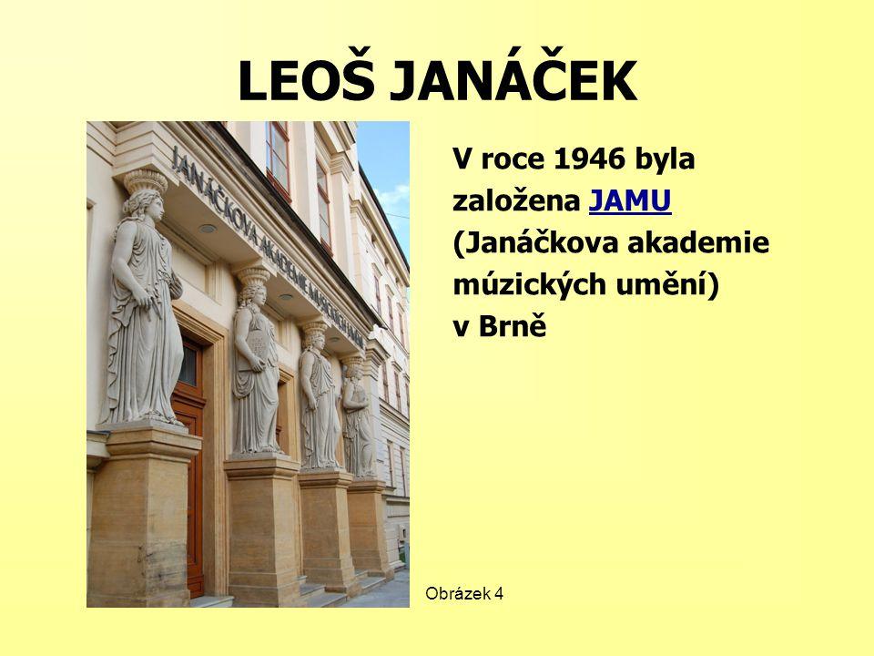 LEOŠ JANÁČEK V roce 1946 byla založena JAMUJAMU (Janáčkova akademie múzických umění) v Brně Obrázek 4