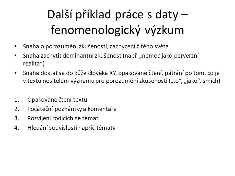 """Další příklad práce s daty – fenomenologický výzkum Snaha o porozumění zkušenosti, zachycení žitého světa Snaha zachytit dominantní zkušenost (např. """""""