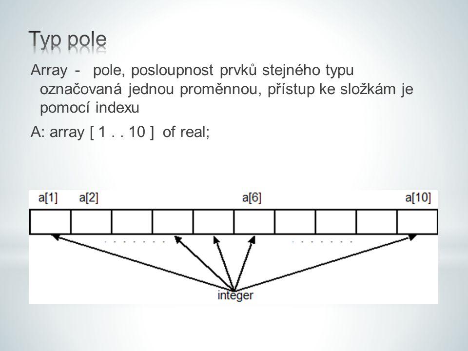 Array- pole, posloupnost prvků stejného typu označovaná jednou proměnnou, přístup ke složkám je pomocí indexu A: array [ 1.. 10 ] of real;