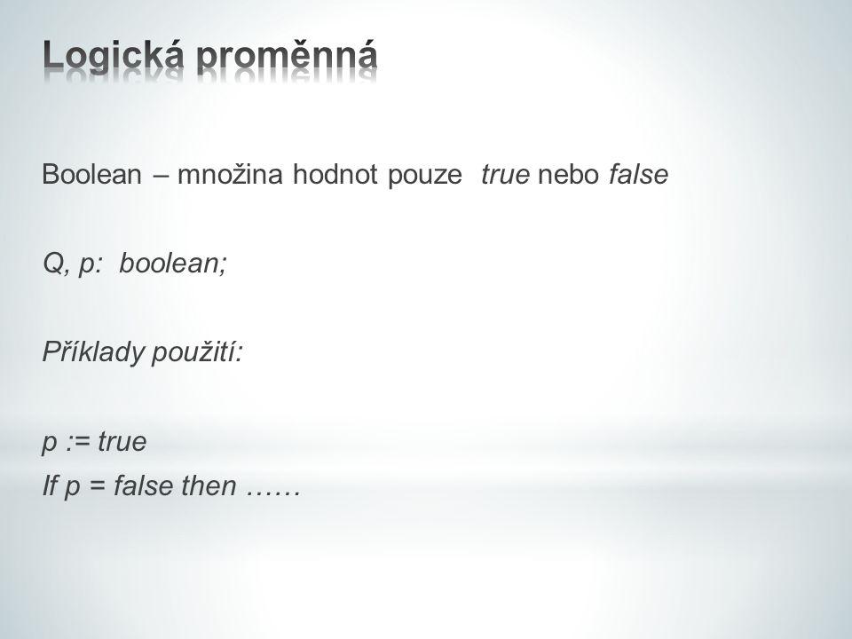 Boolean – množina hodnot pouze true nebo false Q, p: boolean; Příklady použití: p := true If p = false then ……