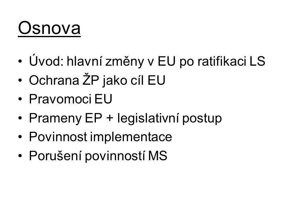 Osnova Úvod: hlavní změny v EU po ratifikaci LS Ochrana ŽP jako cíl EU Pravomoci EU Prameny EP + legislativní postup Povinnost implementace Porušení povinností MS