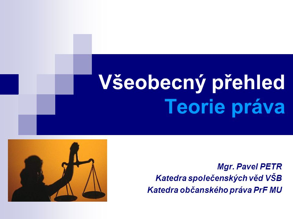 Všeobecný přehled Teorie práva Mgr. Pavel PETR Katedra společenských věd VŠB Katedra občanského práva PrF MU