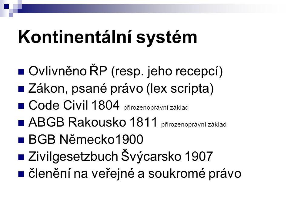 Kontinentální systém Ovlivněno ŘP (resp. jeho recepcí) Zákon, psané právo (lex scripta) Code Civil 1804 přirozenoprávní základ ABGB Rakousko 1811 přir