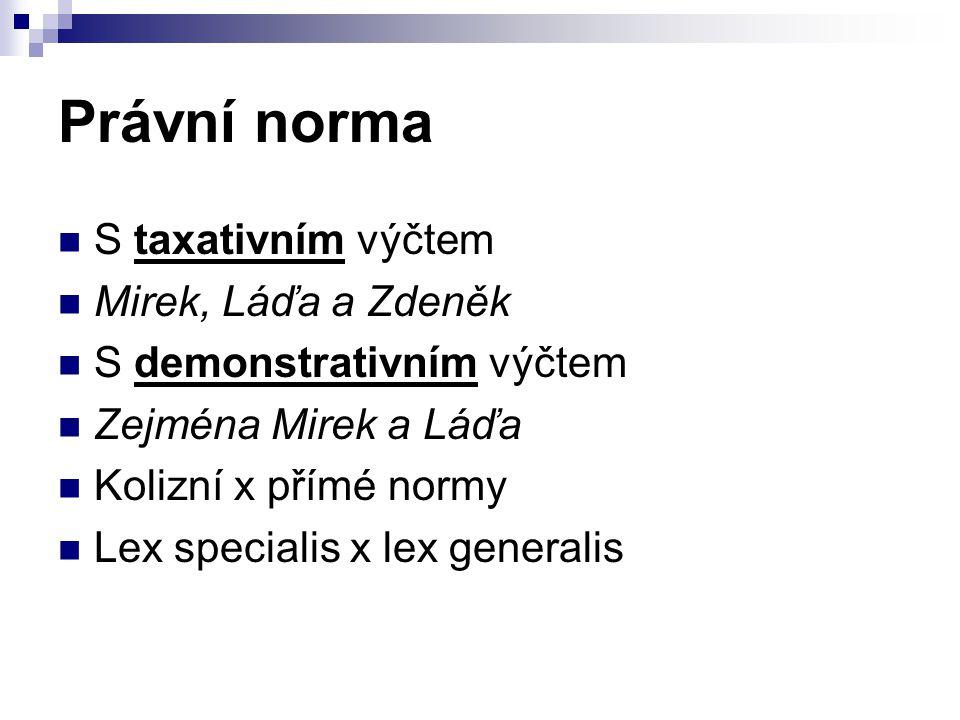Právní norma S taxativním výčtem Mirek, Láďa a Zdeněk S demonstrativním výčtem Zejména Mirek a Láďa Kolizní x přímé normy Lex specialis x lex generali