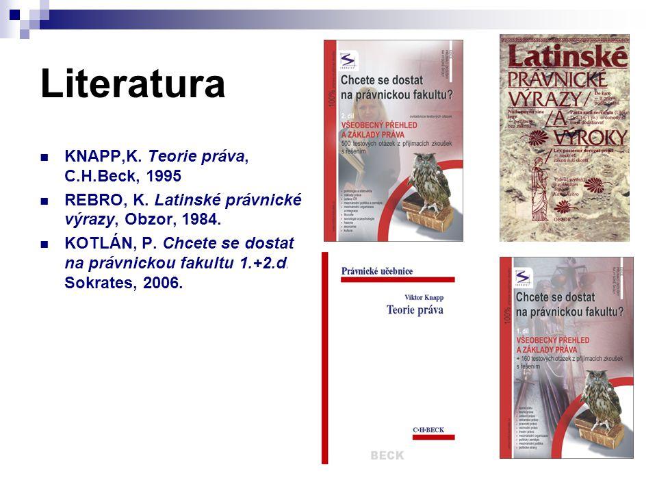 Literatura KNAPP,K. Teorie práva, C.H.Beck, 1995 REBRO, K. Latinské právnické výrazy, Obzor, 1984. KOTLÁN, P. Chcete se dostat na právnickou fakultu 1