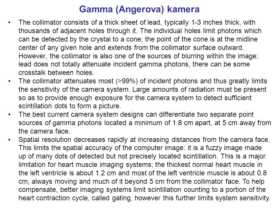 Gamma (Angerova) kamera The collimator consists of a thick sheet of lead, typically 1-3 inches thick, with thousands of adjacent holes through it. The