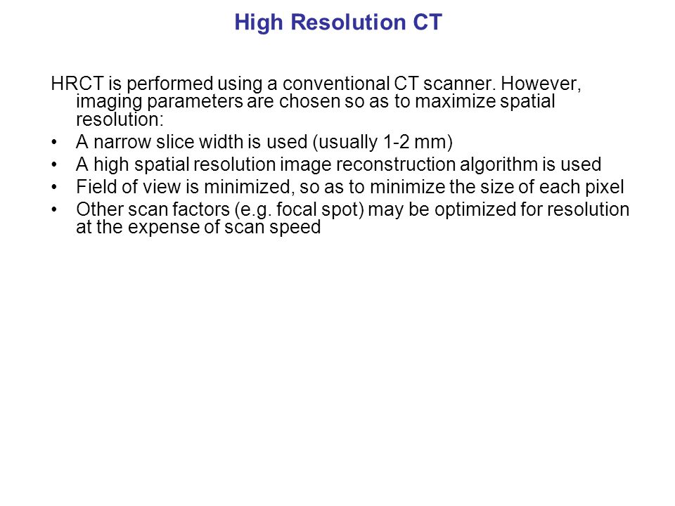 High Resolution CT HRCT is performed using a conventional CT scanner. However, imaging parameters are chosen so as to maximize spatial resolution: A n