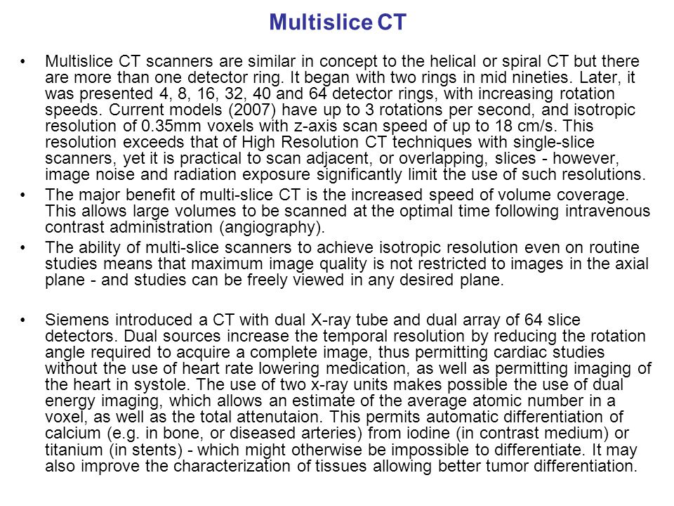 Multislice CT Multislice CT scanners are similar in concept to the helical or spiral CT but there are more than one detector ring. It began with two r