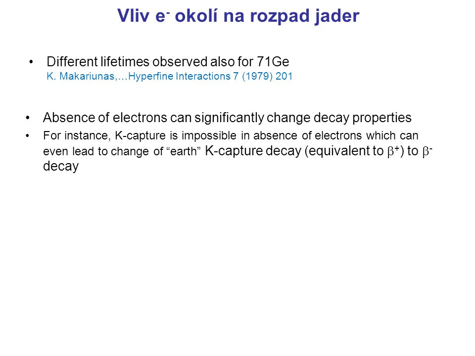 Vliv e - okolí na rozpad jader Different lifetimes observed also for 71Ge K. Makariunas,…Hyperfine Interactions 7 (1979) 201 Absence of electrons can