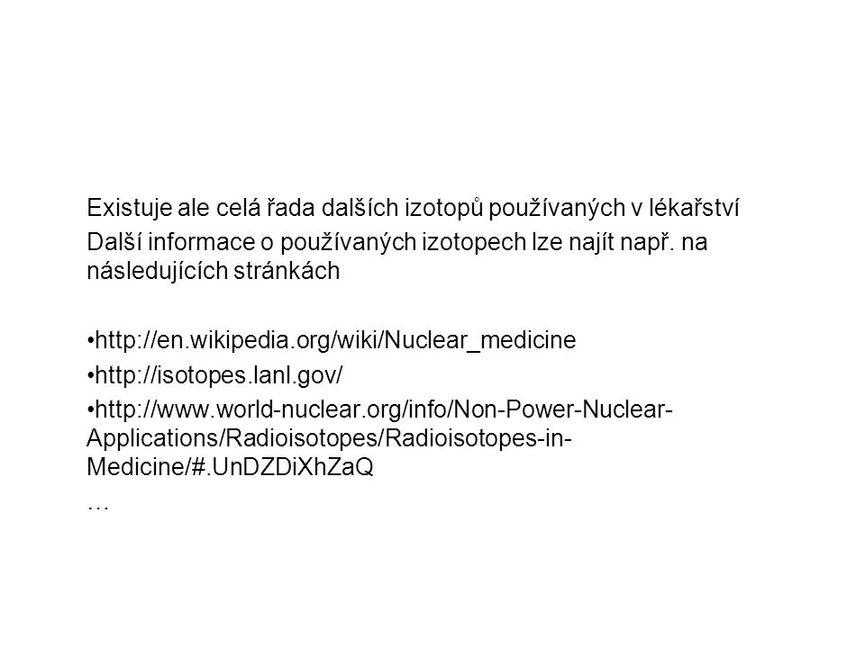 Existuje ale celá řada dalších izotopů používaných v lékařství Další informace o používaných izotopech lze najít např. na následujících stránkách http