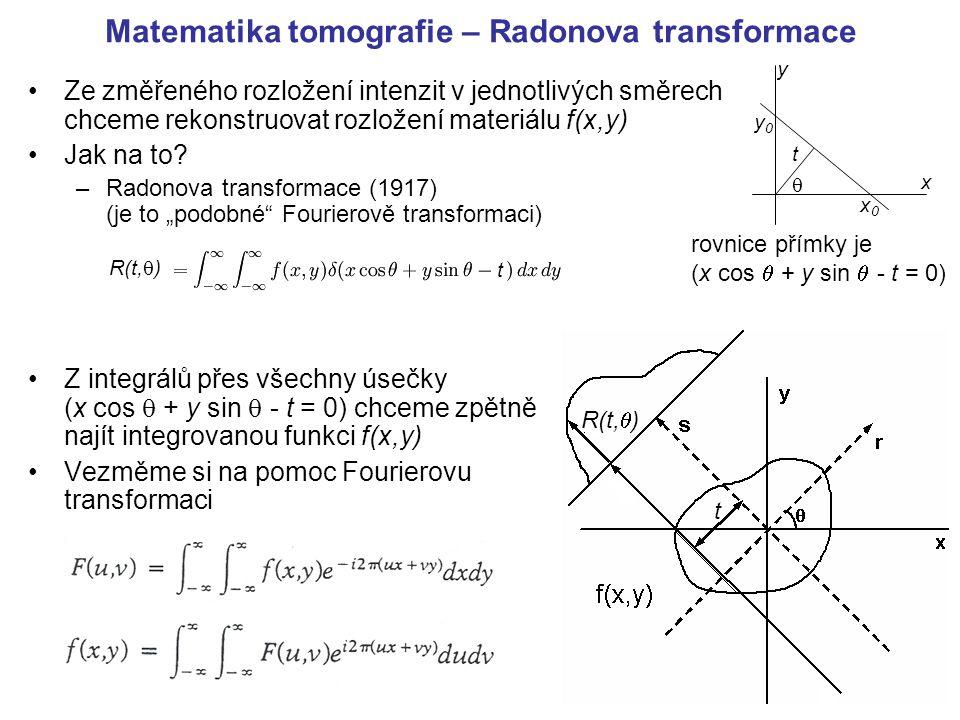 """Matematika tomografie – Radonova transformace Z integrálů přes všechny úsečky (x cos  + y sin  - t = 0) chceme zpětně najít integrovanou funkci f(x,y) (integrální tranformace) přejděme do polárních souřadnic: Více třeba na http://mathworld.wolfram.com/RadonTransform.html t R(t,  ) Fourierova transformace: A zpětná """"FT v pol."""