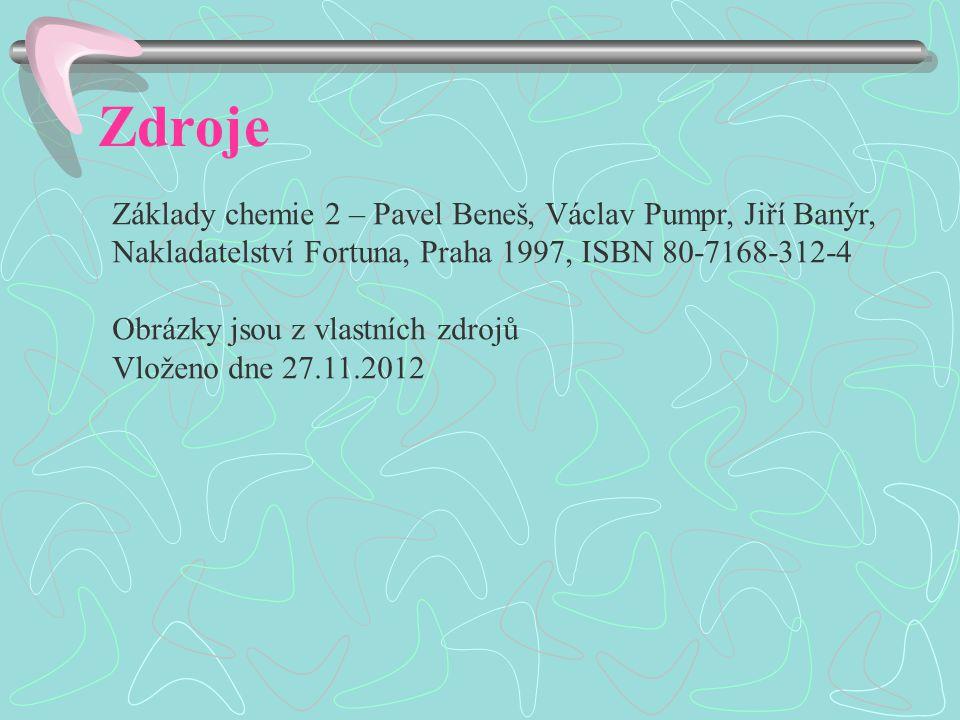 Zdroje Základy chemie 2 – Pavel Beneš, Václav Pumpr, Jiří Banýr, Nakladatelství Fortuna, Praha 1997, ISBN 80-7168-312-4 Obrázky jsou z vlastních zdrojů Vloženo dne 27.11.2012
