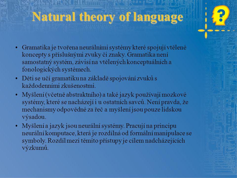 Natural theory of language Gramatika je tvořena neurálními systémy které spojují vtělené koncepty s příslušnými zvuky či znaky. Gramatika není samosta