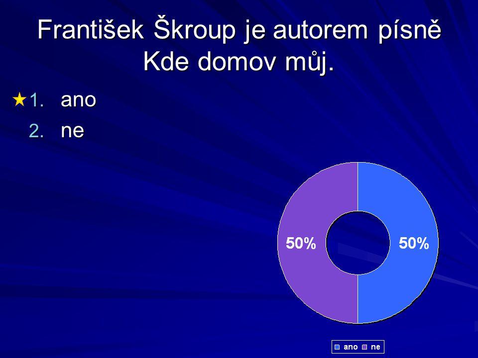 František Škroup je autorem písně Kde domov můj. 1. ano 2. ne