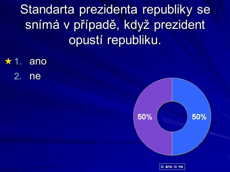 Standarta prezidenta republiky se snímá v případě, když prezident opustí republiku. 1. ano 2. ne