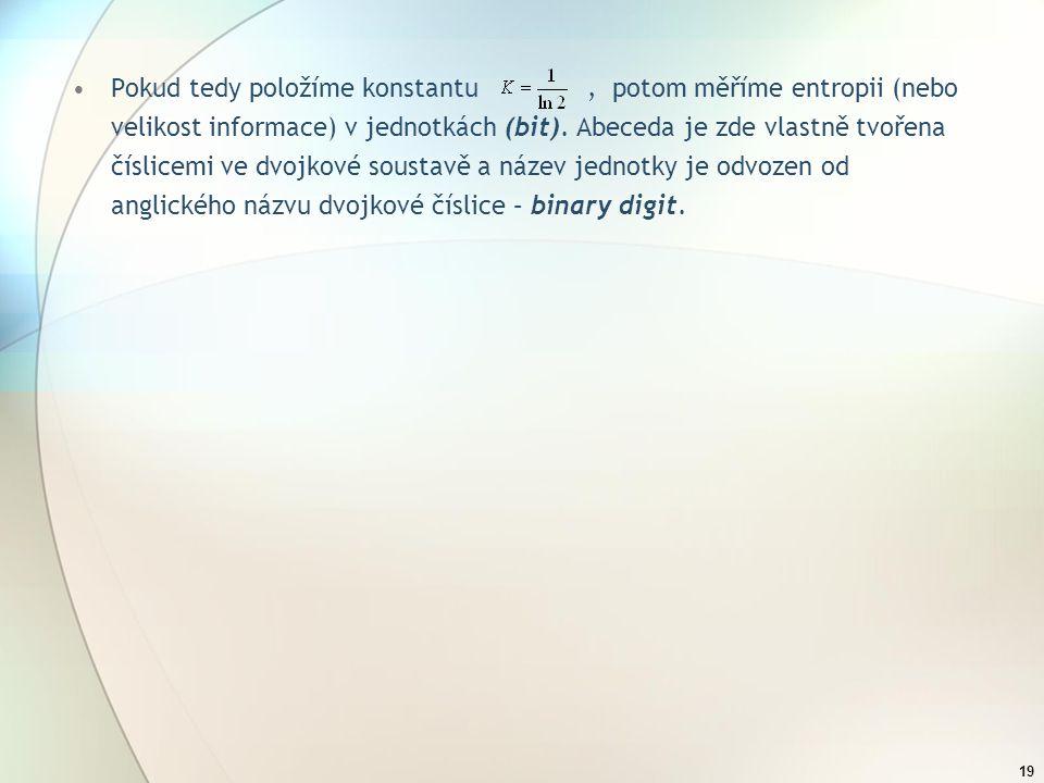 18 Tuto střední hodnotu informace připadající na jeden symbol nazval Shannon Entropie. Protože stejný název má veličina užívaná v termodynamice, použí