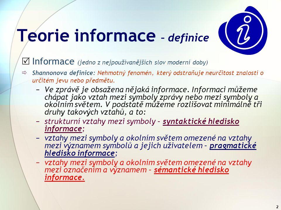 2 Teorie informace – definice  Informace (jedno z nejpoužívanějších slov moderní doby)  Shannonova definice: Nehmotný fenomén, který odstraňuje neurčitost znalostí o určitém jevu nebo předmětu.