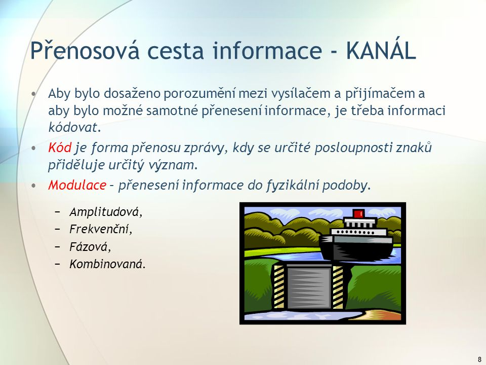 8 Přenosová cesta informace - KANÁL Aby bylo dosaženo porozumění mezi vysílačem a přijímačem a aby bylo možné samotné přenesení informace, je třeba informaci kódovat.