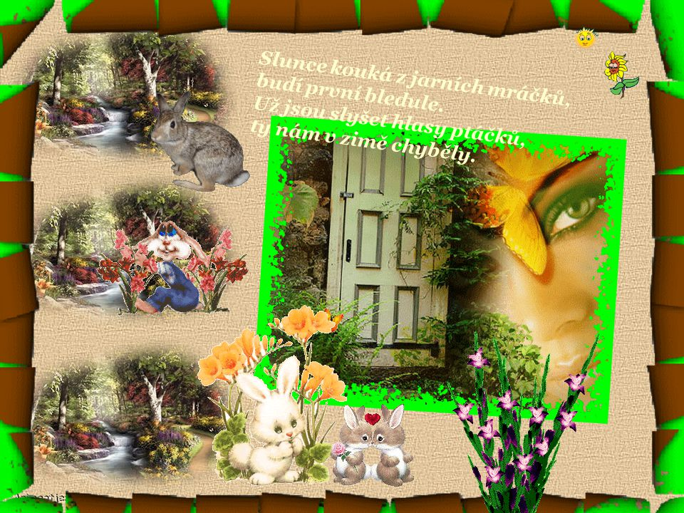 Jaro už nám klepe na vrátka, ptáček v keři zpívá, prorostla mi kvítím zahrádka, jaro se usmívá.