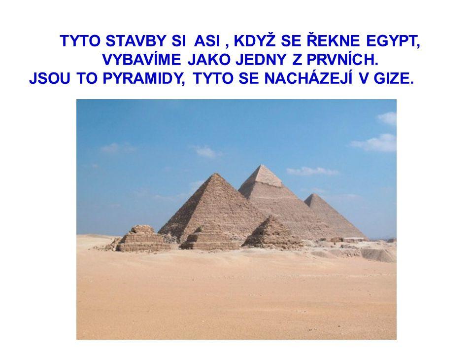 TYTO STAVBY SI ASI, KDYŽ SE ŘEKNE EGYPT, VYBAVÍME JAKO JEDNY Z PRVNÍCH. JSOU TO PYRAMIDY, TYTO SE NACHÁZEJÍ V GIZE.