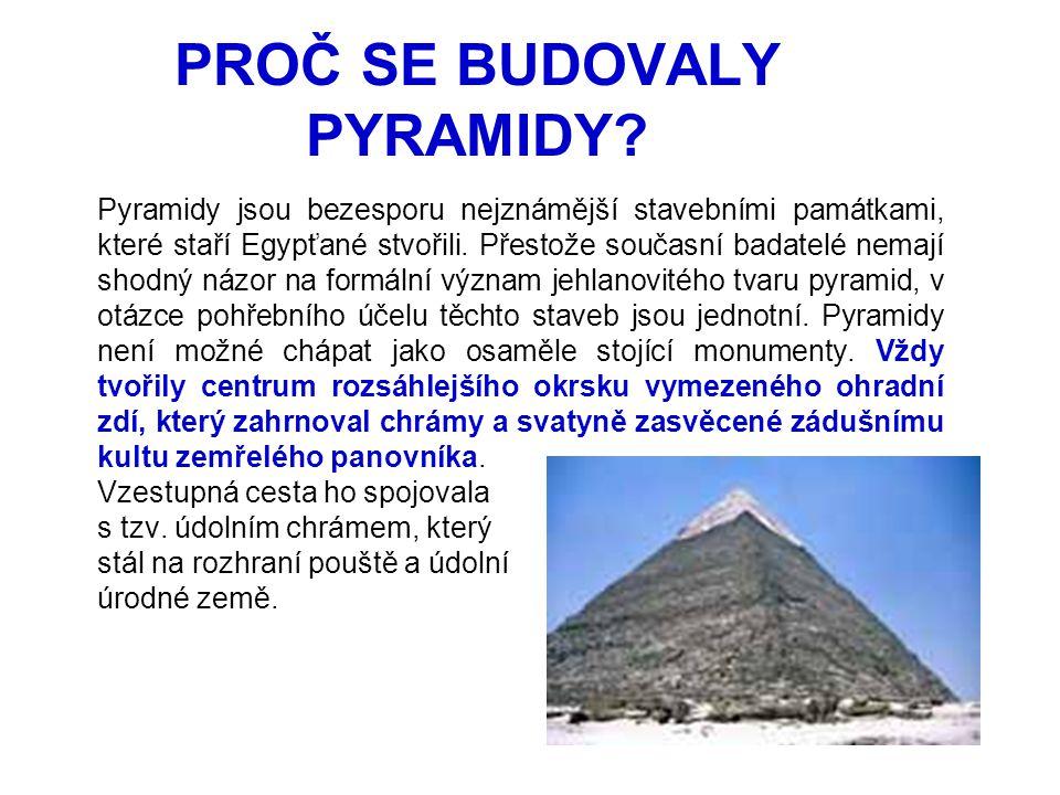 PROČ SE BUDOVALY PYRAMIDY? Pyramidy jsou bezesporu nejznámější stavebními památkami, které staří Egypťané stvořili. Přestože současní badatelé nemají
