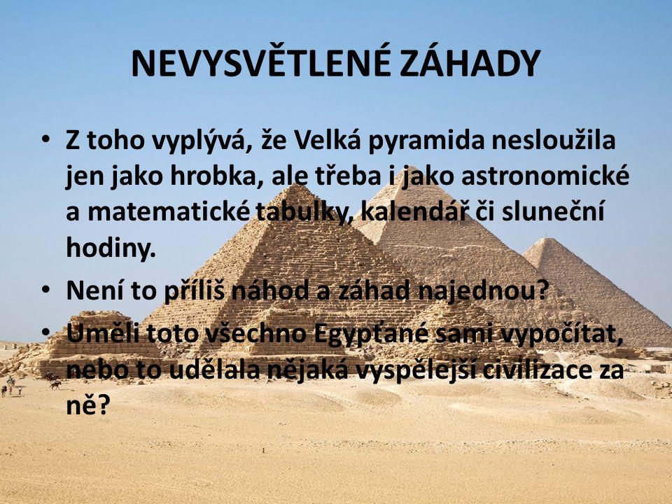 NEVYSVĚTLENÉ ZÁHADY Z toho vyplývá, že Velká pyramida nesloužila jen jako hrobka, ale třeba i jako astronomické a matematické tabulky, kalendář či sluneční hodiny.