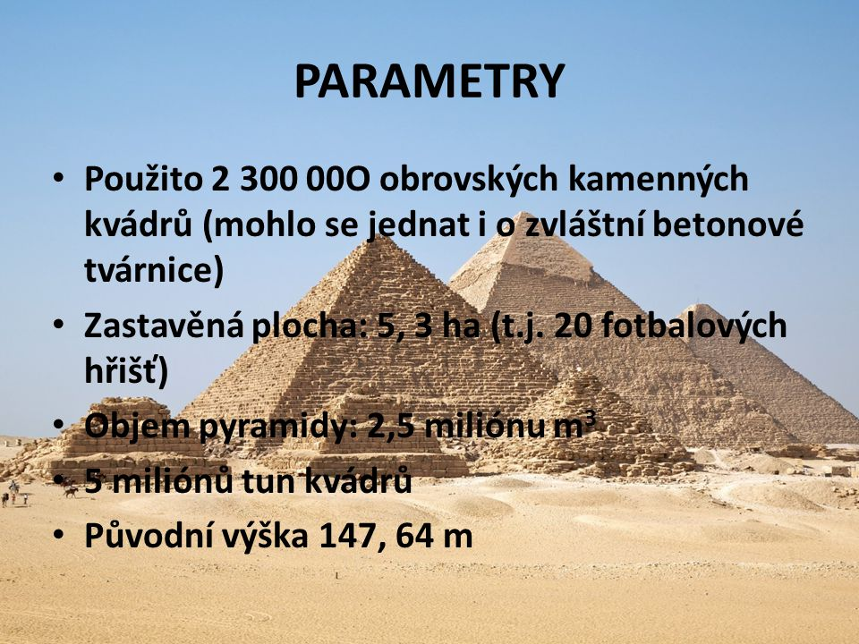 PARAMETRY Použito 2 300 00O obrovských kamenných kvádrů (mohlo se jednat i o zvláštní betonové tvárnice) Zastavěná plocha: 5, 3 ha (t.j. 20 fotbalovýc