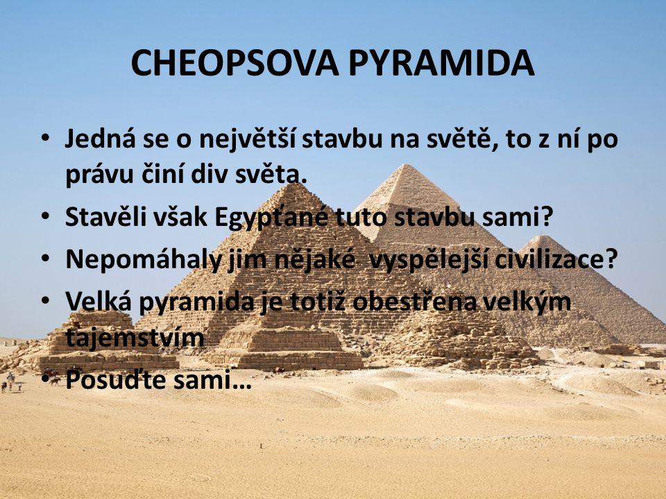 CHEOPSOVA PYRAMIDA Jedná se o největší stavbu na světě, to z ní po právu činí div světa. Stavěli však Egypťané tuto stavbu sami? Nepomáhaly jim nějaké