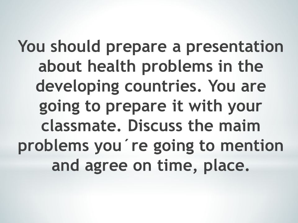 You should prepare a presentation about health problems in the developing countries. You are going to prepare it with your classmate. Discuss the maim