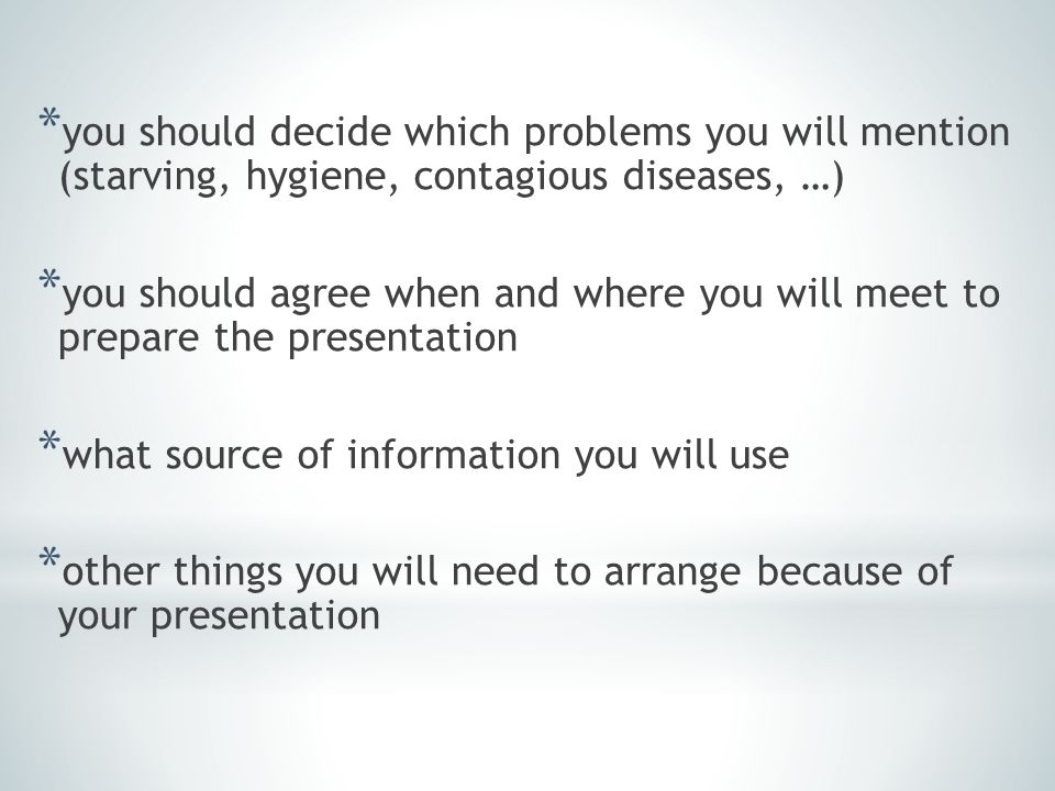 * you should decide which problems you will mention (starving, hygiene, contagious diseases, …) * you should agree when and where you will meet to prepare the presentation * what source of information you will use * other things you will need to arrange because of your presentation