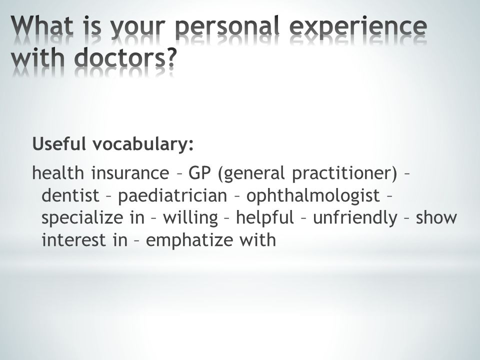 Useful vocabulary: health insurance – GP (general practitioner) – dentist – paediatrician – ophthalmologist – specialize in – willing – helpful – unfr