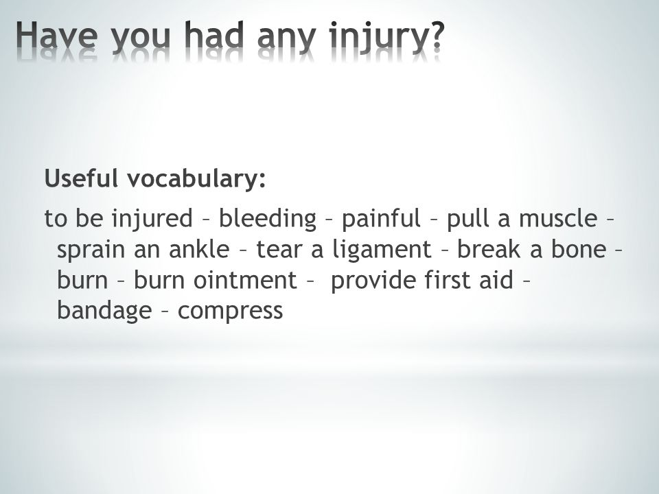Useful vocabulary: to be injured – bleeding – painful – pull a muscle – sprain an ankle – tear a ligament – break a bone – burn – burn ointment – provide first aid – bandage – compress