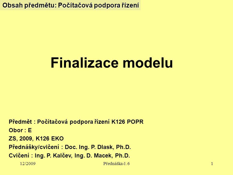 12/2009Přednáška č. 61 Obsah předmětu: Počítačová podpora řízení Finalizace modelu Předmět : Počítačová podpora řízení K126 POPR Obor : E ZS, 2009, K1