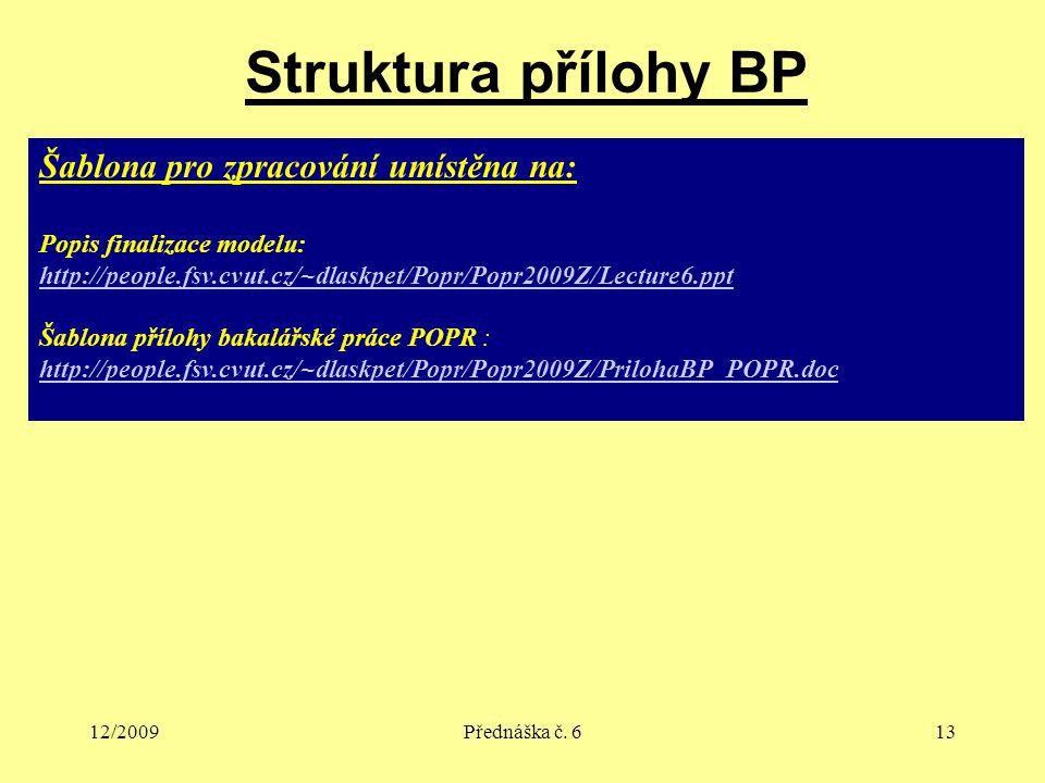 12/2009Přednáška č. 613 Struktura přílohy BP Šablona pro zpracování umístěna na: Popis finalizace modelu: http://people.fsv.cvut.cz/~dlaskpet/Popr/Pop